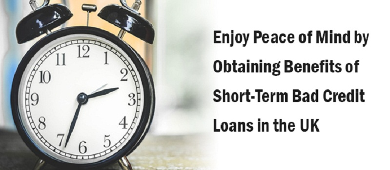 Enjoy Peace of Mind by Obtaining Benefits of Short-Term Bad Credit Loans in the UK