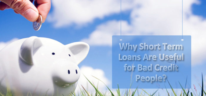 Why Short Term Loans Are Useful for Bad Credit People?