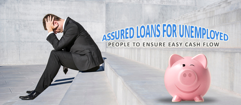 Assured loans for unemployed people to ensure easy cash flow